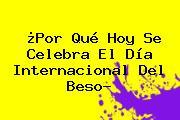 ¿Por Qué Hoy Se Celebra El <b>Día Internacional Del Beso</b>?