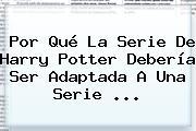 Por Qué La Serie De <b>Harry Potter</b> Debería Ser Adaptada A Una Serie <b>...</b>