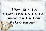 ¿Por Qué La <b>superluna</b> No Es La Favorita De Los Astrónomos?