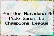 Por Qué Maradona No Pudo Ganar La <b>Champions League</b>