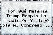 Por Qué <b>Melania Trump</b> Rompió La Tradición Y Llegó Sola Al Congreso ...