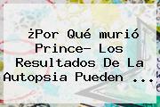 ¿Por Qué <b>murió Prince</b>? Los Resultados De La Autopsia Pueden <b>...</b>