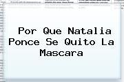 Por Que <b>Natalia Ponce</b> Se Quito La Mascara