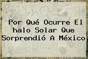 Por Qué Ocurre El <b>halo Solar</b> Que Sorprendió A México