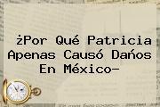 ¿Por Qué <b>Patricia</b> Apenas Causó Daños En México?