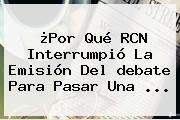 ¿Por Qué RCN Interrumpió La Emisión Del <b>debate</b> Para Pasar Una ...