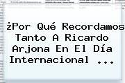 ¿Por Qué Recordamos Tanto A <b>Ricardo Arjona</b> En El Día Internacional <b>...</b>