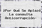 ¿Por Qué Se Aplazó La <b>consulta Anticorrupción</b>?