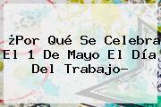 ¿Por Qué Se Celebra El 1 De Mayo El <b>Día Del Trabajo</b>?