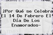 ¿Por Qué <b>se Celebra El 14 De Febrero</b> El Día De Los Enamorados?
