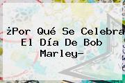 ¿Por Qué Se Celebra El Día De <b>Bob Marley</b>?