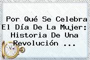 Por Qué Se Celebra El <b>Día De La Mujer</b>: Historia De Una Revolución ...