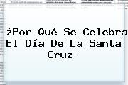 ¿Por Qué Se Celebra El <b>Día De La Santa Cruz</b>?
