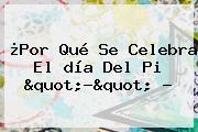 """¿Por Qué Se Celebra El <b>día</b> Del <b>Pi</b> """"?"""" ?"""