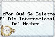 ¿Por Qué Se Celebra El <b>Día Internacional Del Hombre</b>?