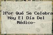 ¿Por Qué Se Celebra Hoy El <b>Día Del Médico</b>?