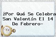 ¿Por Qué Se Celebra <b>San Valentín</b> El 14 De Febrero?