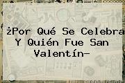 ¿Por Qué Se Celebra Y Quién Fue <b>San Valentín</b>?