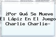 ¿Por Qué Se Mueve El Lápiz En El Juego <b>Charlie Charlie</b>?