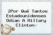 ¿Por Qué Tantos Estadounidenses Odian A <b>Hillary Clinton</b>?