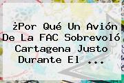 ¿Por Qué Un Avión De La FAC Sobrevoló Cartagena Justo Durante El ...