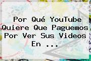 Por Qué <b>YouTube</b> Quiere Que Paguemos Por Ver Sus Videos En <b>...</b>