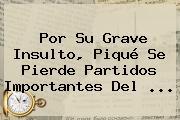 Por Su Grave Insulto, Piqué Se Pierde Partidos Importantes Del <b>...</b>