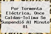 Por Tormenta Eléctrica, <b>Once Caldas</b>-Tolima Se Suspendió Al Minuto 81