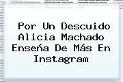 Por Un Descuido <b>Alicia Machado</b> Enseña De Más En Instagram