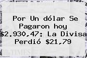 Por Un <b>dólar</b> Se Pagaron <b>hoy</b> $2.930,47: La Divisa Perdió $21,79