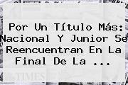 Por Un Título Más: Nacional Y Junior Se Reencuentran En La Final De La ...