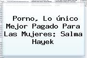 Porno, Lo único Mejor Pagado Para Las Mujeres: <b>Salma Hayek</b>
