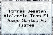 Porras Desatan Violencia Tras El Juego <b>Santos Vs Tigres</b>