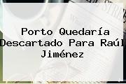Porto Quedaría Descartado Para <b>Raúl Jiménez</b>