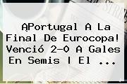 ¡<b>Portugal</b> A La Final De Eurocopa! Venció 2-0 A <b>Gales</b> En Semis | El ...