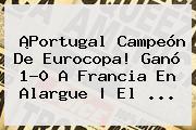 ¡<b>Portugal</b> Campeón De Eurocopa! Ganó 1-0 A <b>Francia</b> En Alargue   El ...