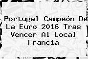 <b>Portugal</b> Campeón De La Euro 2016 Tras Vencer Al Local <b>Francia</b>