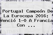 <b>Portugal</b> Campeón De La Eurocopa 2016: Venció 1-0 A <b>Francia</b> Con ...