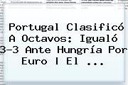 <b>Portugal</b> Clasificó A Octavos: Igualó 3-3 Ante <b>Hungría</b> Por Euro | El ...