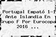 <b>Portugal</b> Empató 1-1 Ante <b>Islandia</b> En Grupo F Por Eurocopa 2016 <b>...</b>