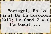 <b>Portugal</b>, En La Final De La Eurocopa 2016: Le Ganó 2-0 A <b>Portugal</b> ...