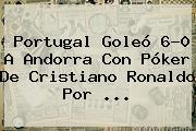 <b>Portugal</b> Goleó 6-0 A <b>Andorra</b> Con Póker De Cristiano Ronaldo Por ...