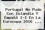 <b>Portugal</b> No Pudo Con <b>Islandia</b> Y Empató 1-1 En La Eurocopa 2016 <b>...</b>