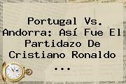 <b>Portugal Vs</b>. <b>Andorra</b>: Así Fue El Partidazo De Cristiano Ronaldo ...