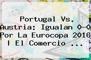 <b>Portugal Vs</b>. <b>Austria</b>: Igualan 0-0 Por La Eurocopa 2016   El Comercio <b>...</b>