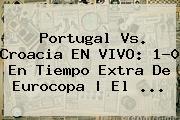 <b>Portugal Vs. Croacia</b> EN VIVO: 1-0 En Tiempo Extra De Eurocopa   El ...