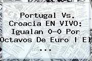 <b>Portugal Vs. Croacia</b> EN VIVO: Igualan 0-0 Por Octavos De Euro   El ...
