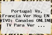 <b>Portugal Vs</b>. <b>Francia</b> Ver Hoy EN VIVO: Canales ONLINE TV Para Ver ...