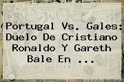 <b>Portugal Vs</b>. <b>Gales</b>: Duelo De Cristiano Ronaldo Y Gareth Bale En ...
