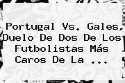 <b>Portugal Vs</b>. <b>Gales</b>, Duelo De Dos De Los Futbolistas Más Caros De La ...
